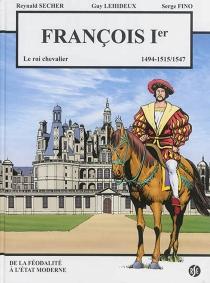 François Ier : le roi chevalier, 1494, 1515-1547 : de la féodalité à l'Etat moderne - SergeFino