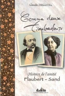 Comme deux troubadours : histoire de l'amitié Flaubert-Sand - ClaudeTricotel