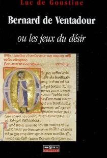 Bernard de Ventadour ou Les jeux du désir - Luc deGoustine