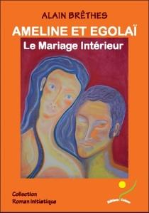 Ameline et Egolaï : le mariage intérieur - AlainBrêthes