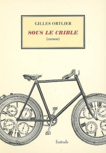 Sous le crible : carnets - Gilles Ortlieb