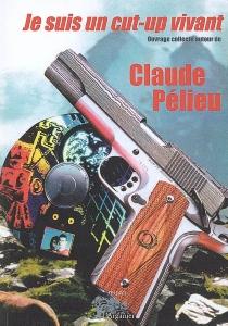 Je suis un cut-up vivant : ouvrage collectif autour de Claude Pélieu -