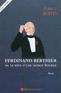 Ferdinand Berthier ou Le rêve d'une nation sourde - FabriceBertin