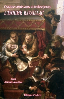 Quatre cents ans et treize jours : l'énigme Ravaillac : roman historique - JeanAmédée-Saubion