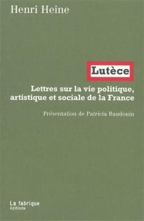 Lutèce : lettres sur la vie politique, artistique et sociale de la France - HeinrichHeine