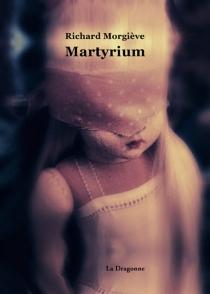 Martyrium : récit - RichardMorgiève