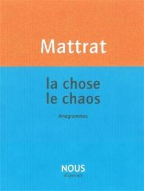 La chose, le chaos : anagrammes - Jean-ClaudeMattrat