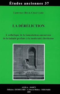 La déréliction : l'esthétique de la lamentation amoureuse de la latinité profane à la modernité chrétienne - LaurenceBeck-Chauvard