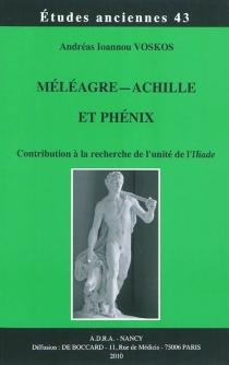 Méléagre, Achille et Phénix : contribution à la recherche de l'unité de l'Iliade - Andréas I.Voskós