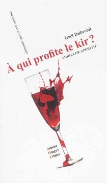 A qui profite le kir ? : thriller apéritif - GaëlDubreuil