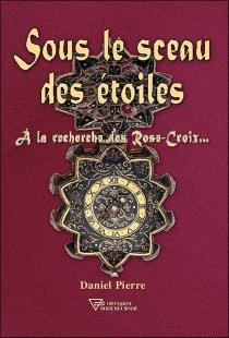 Sous le sceau des étoiles : à la recherche des Rose-Croix... - DanielPierre