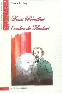 Louis Bouilhet, l'ombre de Flaubert - ClaudeLe Roy