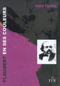 Flaubert en ses couleurs : textes épars, évocation visuelle - Hastaire