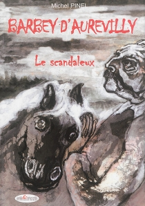 Barbey d'Aurevilly : le scandaleux - Michel Pinel