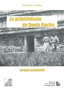 Le primitivisme de Denis Roche : lyrique amazonide - StéphaneBaquey