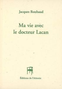 Ma vie avec le docteur Lacan - JacquesRoubaud