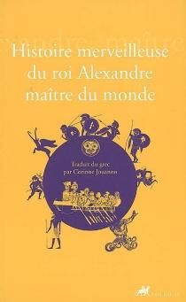 Histoire merveilleuse du roi Alexandre, maître du monde -