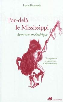 Par-delà le Mississippi : aventures en Amérique - LouisHennepin