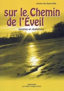 Sur le chemin de l'éveil : intuition et révélations - Anne deGuerville