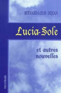 Lucia-Sole : et autres nouvelles : 1999-2005 - Bernard-LouisDejean