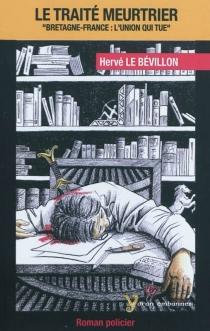 Le traité meurtrier : Bretagne-France : l'union qui tue - HervéLe Bévillon