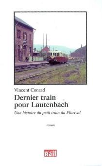 Dernier train pour Lautenbach : une histoire du petit train du Florival - VincentConrad