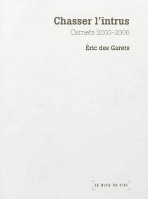 Chasser l'intrus : carnets 2003-2006 - ÉricDes Garets