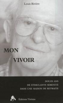 Mon vivoir : douze ans de stimulante sérénité dans une maison de retraite - LouisRivière
