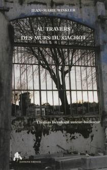 Au travers des murs du cachot : Thomas Bernhard auteur-bâtisseur - Jean-MarieWinkler