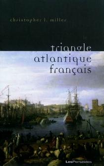 Le triangle atlantique français : littérature et culture de la traite négrière - Christopher L.Miller