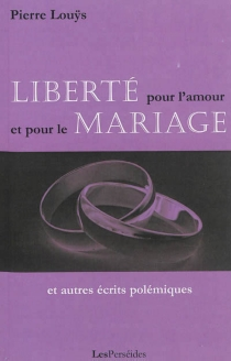 Liberté pour l'amour et le mariage : et autres écrits polémiques - PierreLouÿs
