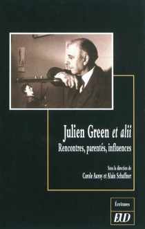 Julien Green et alii : rencontres, parentés, influences -