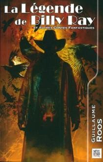 La légende de Billy Ray| Suivi de Parole de dragon : 15 contes fantastiques - GuillaumeRoos
