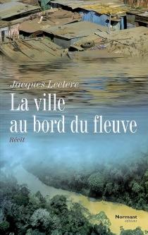 La ville au bord du fleuve : récit - JacquesLeclere