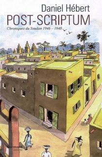 Post-scriptum : chroniques du Soudan, 1946-1948 - DanielHébert