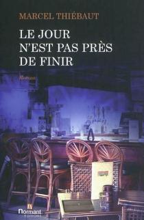 Le jour n'est pas près de finir : roman - MarcelThiébaut