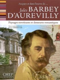 Jules Barbey d'Aurevilly : paysages envoûtants et demeures romantiques : au pays et dans l'oeuvre de... - PierreLeberruyer