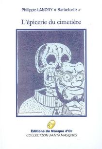 L'épicerie du cimetière : et autres nouvelles : huit textes fantastico-surréalistes et un testament - PhilippeLandry