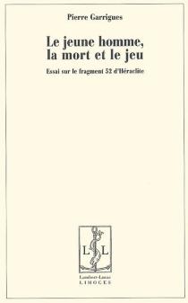 Le jeune homme, la mort et le jeu : essai sur le fragment 52 d'Héraclite - PierreGarrigues