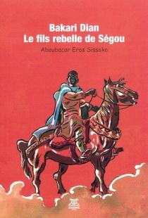 Bakari Dian : le fils rebelle de Ségou - Aboubacar ErosSissoko
