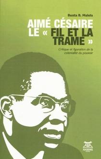 Aimé Césaire : le fil et la trame : critique et figuration de la colonialité du pouvoir - Buata B.Malela