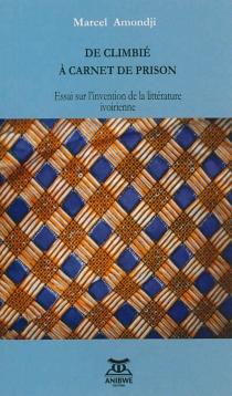 De Climbié à Carnet de prison : essai sur l'invention de la littérature ivoirienne - MarcelAmondji