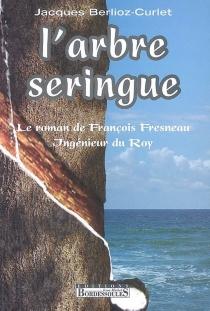 L'arbre seringue : le roman de François Fresneau, ingénieur du Roy - JacquesBerlioz-Curlet