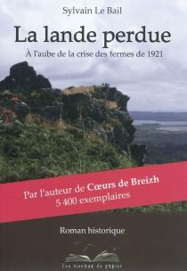 La lande perdue : à l'aube de la crise des fermes de 1921 - SylvainLe Bail