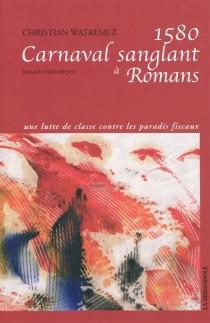 1580, carnaval sanglant à Romans : roman historique - ChristianWatremez