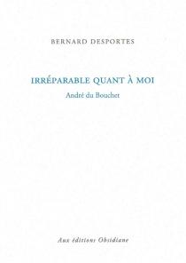 Irréparable quant à moi : André du Bouchet - BernardDesportes