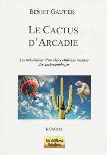 Le cactus d'Arcadie : les tribulations d'un vieux chômeur au pays des anthropophages - BenoîtGautier