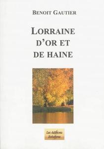 Lorraine d'or et de haine - BenoîtGautier