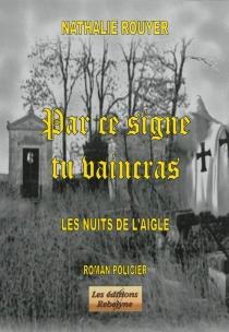 Par ce signe tu vaincras : les nuits de l'aigle : roman policier - NathalieRouyer
