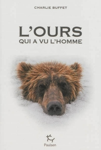L'ours qui a vu l'homme : rencontres avec la bête dans les récits d'exploration de la nuit des temps à nos jours - CharlieBuffet